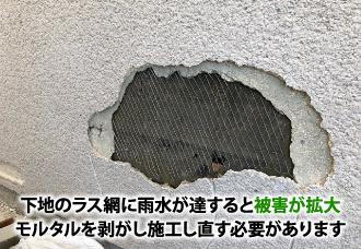 下地のラス網に雨水が達すると被害が拡大。モルタルを剥がし施工し直す必要があります